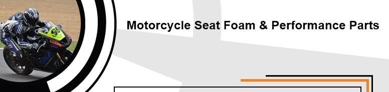 Motorcycle Seat Foam & Performance Parts - Company Message